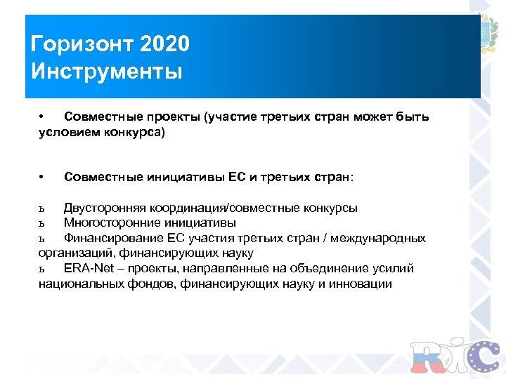 Горизонт 2020 Инструменты • Совместные проекты (участие третьих стран может быть условием конкурса) •