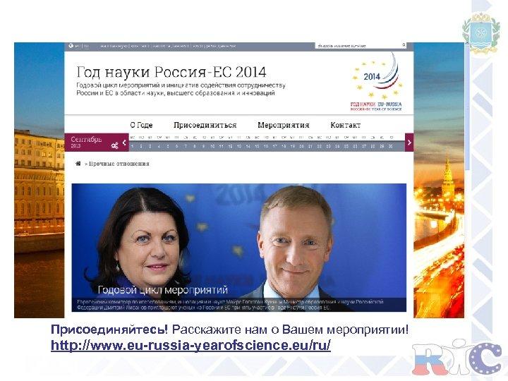 Присоединяйтесь! Расскажите нам о Вашем мероприятии! http: //www. eu-russia-yearofscience. eu/ru/