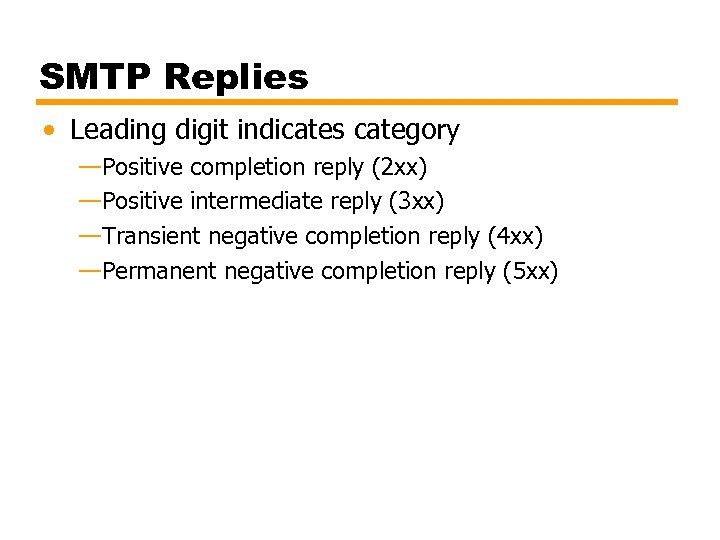 SMTP Replies • Leading digit indicates category —Positive completion reply (2 xx) —Positive intermediate