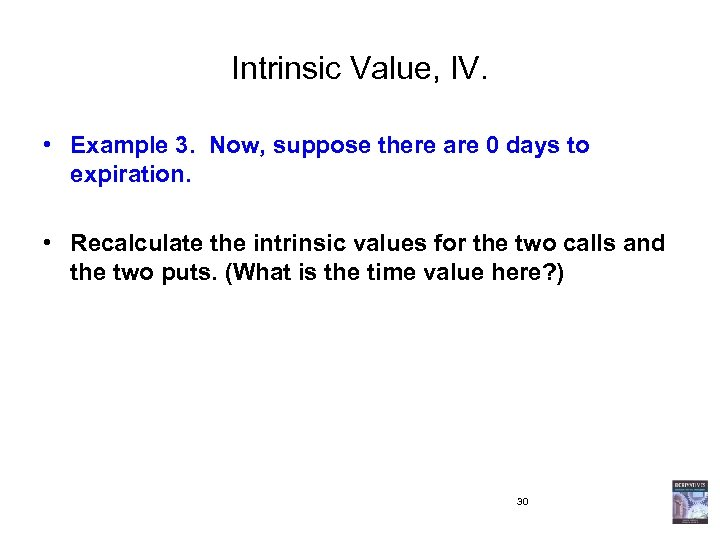 Intrinsic Value, IV. • Example 3. Now, suppose there are 0 days to expiration.