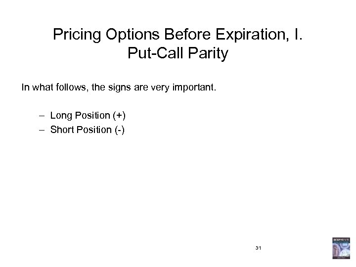 Pricing Options Before Expiration, I. Put-Call Parity In what follows, the signs are very