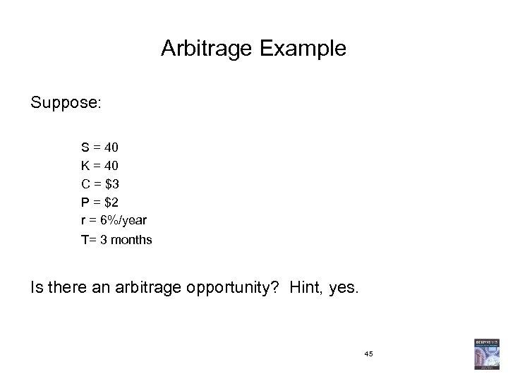 Arbitrage Example Suppose: S = 40 K = 40 C = $3 P =