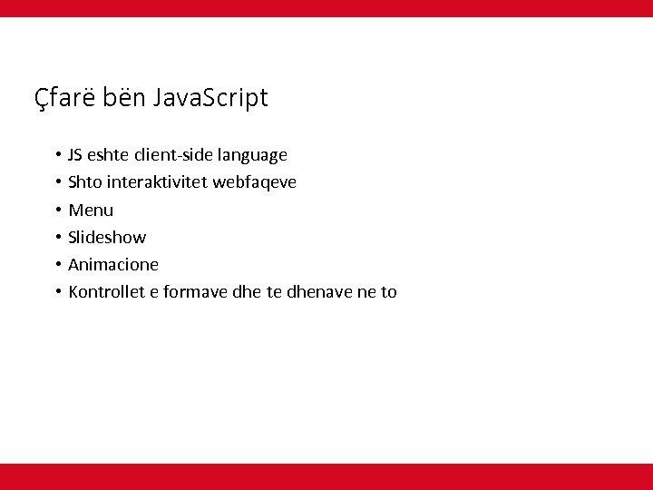Çfarë bën Java. Script • JS eshte client-side language • Shto interaktivitet webfaqeve •