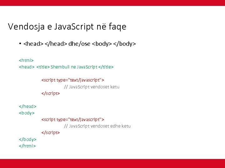 Vendosja e Java. Script në faqe • <head> </head> dhe/ose <body> </body> <html> <head>