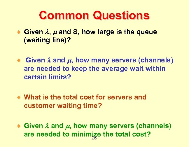 Common Questions ¨ Given , and S, how large is the queue (waiting line)?