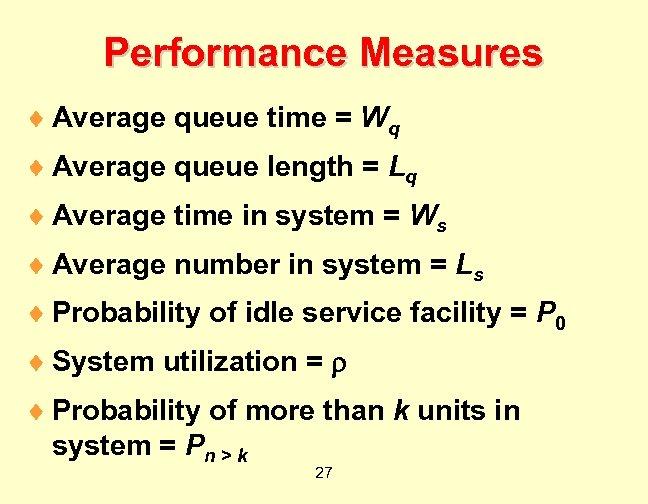 Performance Measures ¨ Average queue time = Wq ¨ Average queue length = Lq
