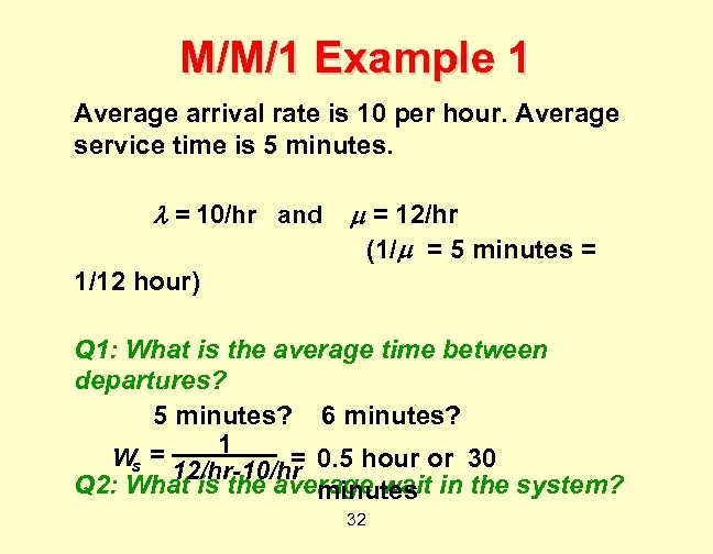 M/M/1 Example 1 Average arrival rate is 10 per hour. Average service time is