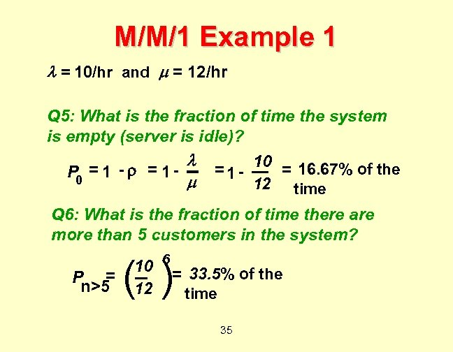 M/M/1 Example 1 = 10/hr and = 12/hr Q 5: What is the fraction