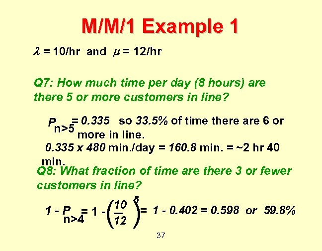 M/M/1 Example 1 = 10/hr and = 12/hr Q 7: How much time per