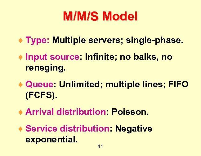 M/M/S Model ¨ Type: Multiple servers; single-phase. ¨ Input source: Infinite; no balks, no