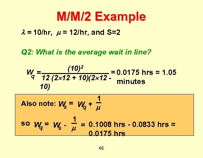 M/M/2 Example = 10/hr, = 12/hr, and S=2 Q 2: What is the average