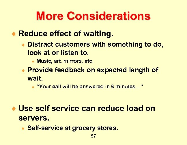 More Considerations ¨ Reduce effect of waiting. ¨ Distract customers with something to do,