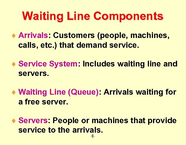 Waiting Line Components ¨ Arrivals: Customers (people, machines, calls, etc. ) that demand service.
