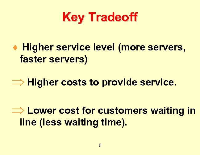 Key Tradeoff ¨ Higher service level (more servers, faster servers) Þ Higher costs to