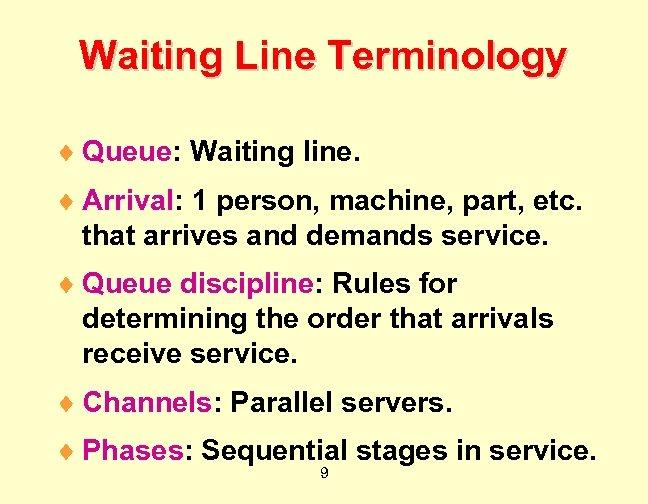 Waiting Line Terminology ¨ Queue: Waiting line. ¨ Arrival: 1 person, machine, part, etc.