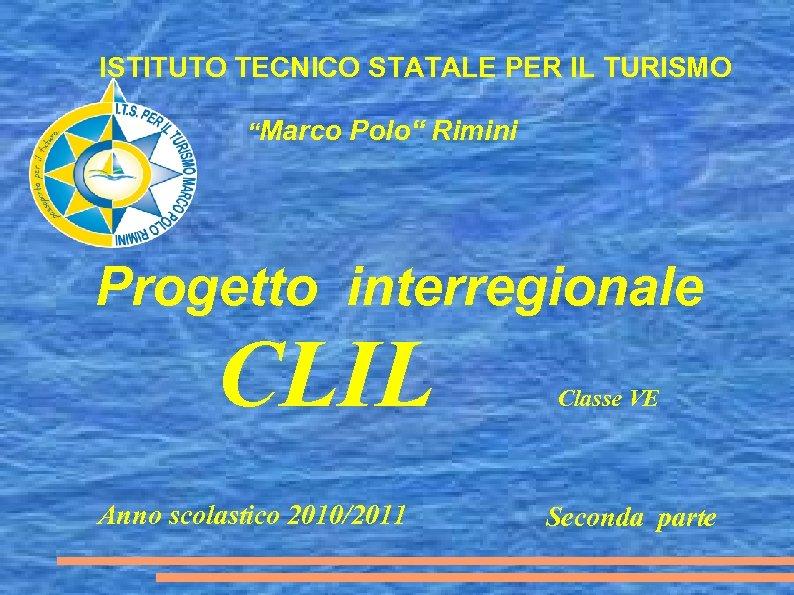 """ISTITUTO TECNICO STATALE PER IL TURISMO """"Marco Polo"""" Rimini Progetto interregionale CLIL Anno scolastico"""