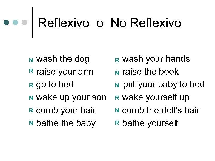 Reflexivo o No Reflexivo N R R N wash the dog raise your arm