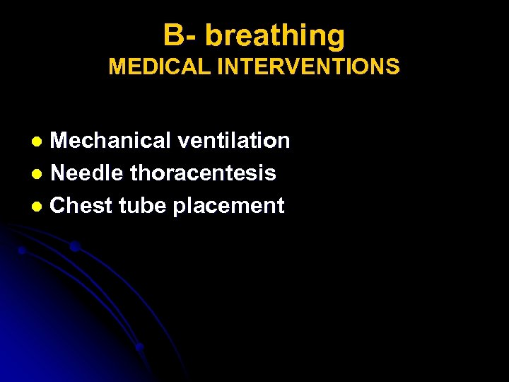 B- breathing MEDICAL INTERVENTIONS Mechanical ventilation l Needle thoracentesis l Chest tube placement l