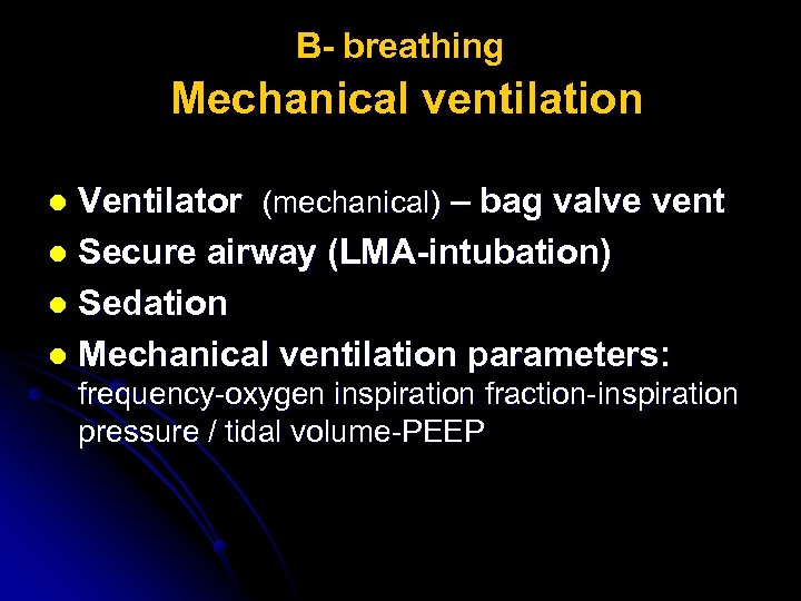 B- breathing Mechanical ventilation Ventilator (mechanical) – bag valve vent l Secure airway (LMA-intubation)