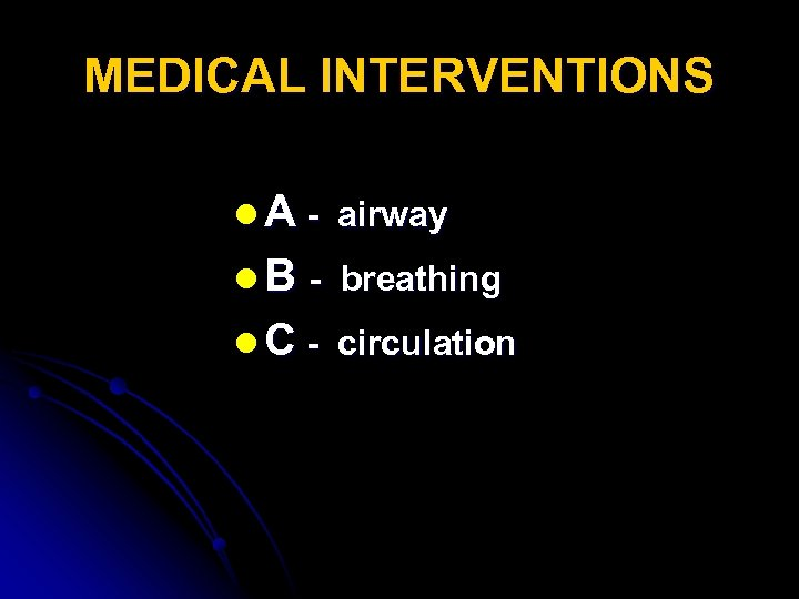 MEDICAL INTERVENTIONS l A - airway l B - breathing l C - circulation