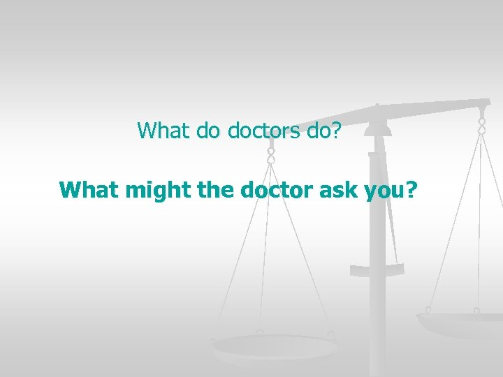 What do doctors do? What might the doctor ask you?
