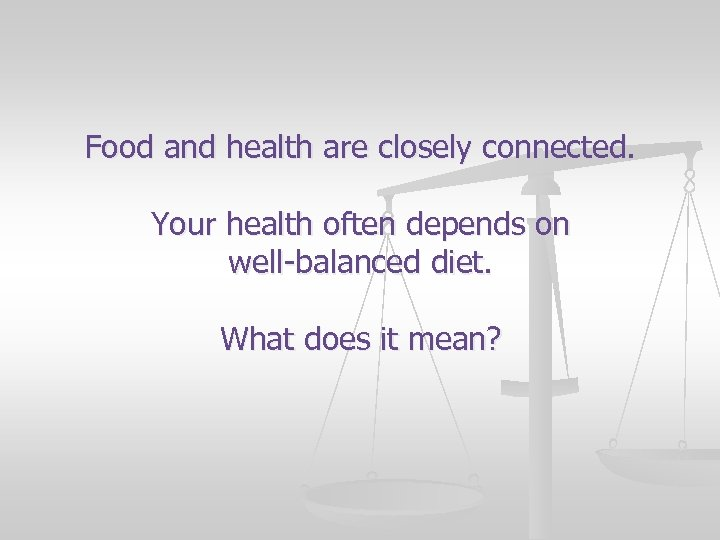 Food and health are closely connected. Your health often depends on well-balanced diet. What