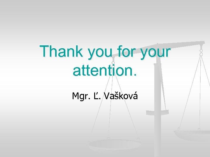 Thank you for your attention. Mgr. Ľ. Vašková
