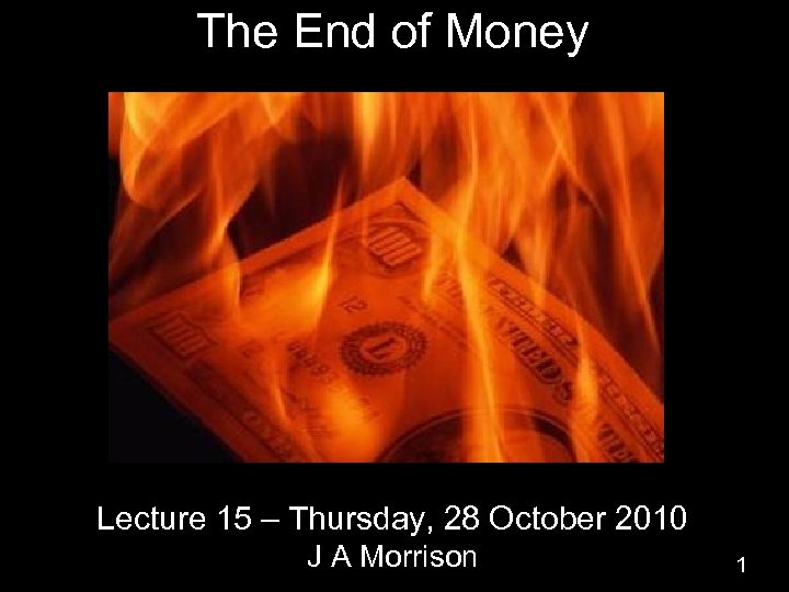 The End of Money Lecture 15 – Thursday, 28 October 2010 J A Morrison