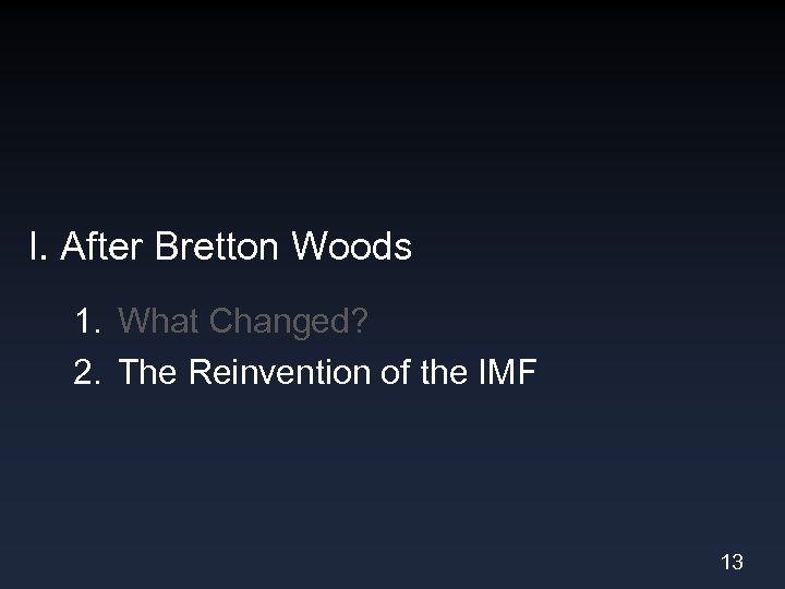 I. After Bretton Woods 1. What Changed? 2. The Reinvention of the IMF 13