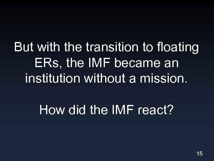 But with the transition to floating ERs, the IMF became an institution without a