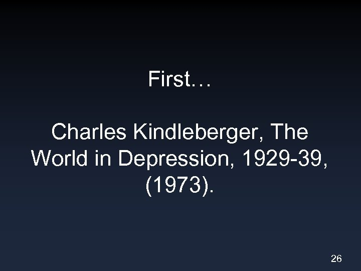First… Charles Kindleberger, The World in Depression, 1929 -39, (1973). 26