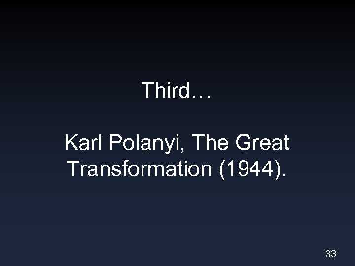 Third… Karl Polanyi, The Great Transformation (1944). 33
