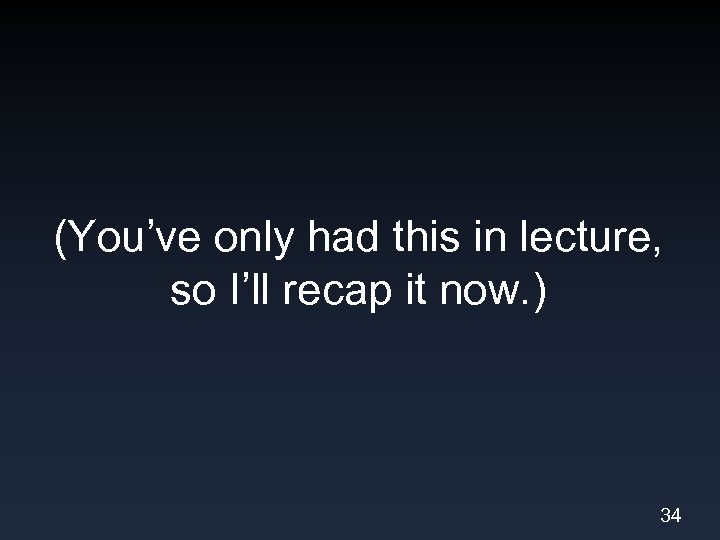 (You've only had this in lecture, so I'll recap it now. ) 34