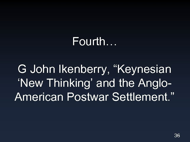 "Fourth… G John Ikenberry, ""Keynesian 'New Thinking' and the Anglo. American Postwar Settlement. """