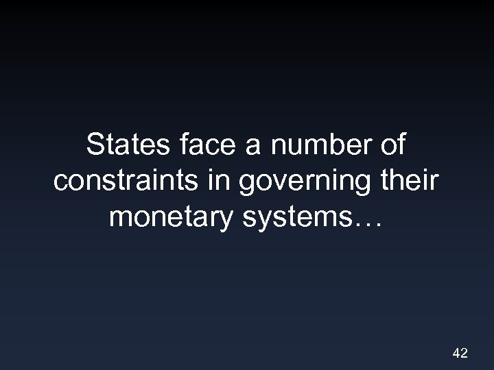 States face a number of constraints in governing their monetary systems… 42