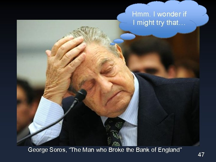 "Hmm. I wonder if I might try that… George Soros, ""The Man who Broke"