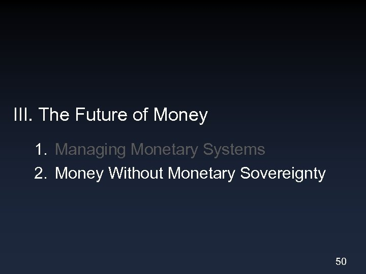 III. The Future of Money 1. Managing Monetary Systems 2. Money Without Monetary Sovereignty