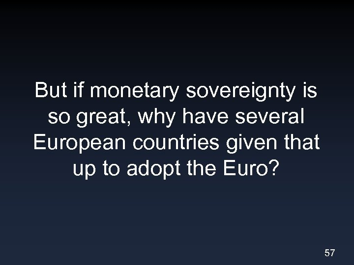 But if monetary sovereignty is so great, why have several European countries given that