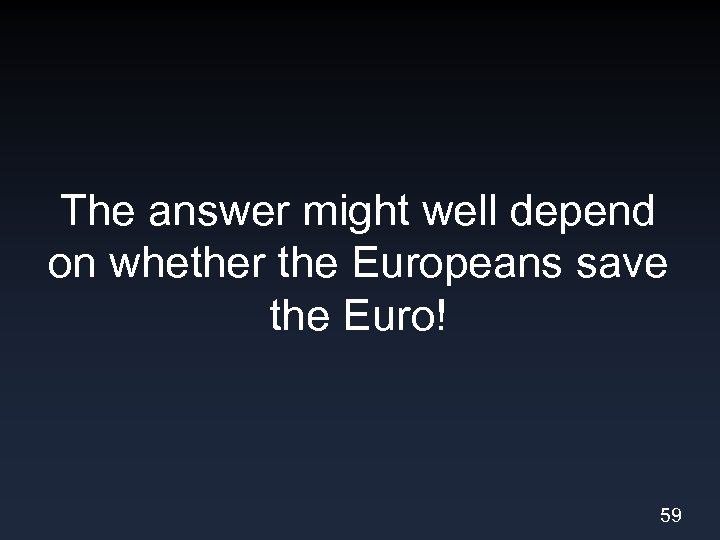 The answer might well depend on whether the Europeans save the Euro! 59