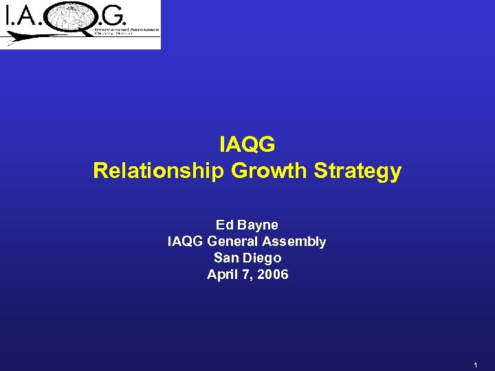 IAQG Relationship Growth Strategy Ed Bayne IAQG General Assembly San Diego April 7, 2006