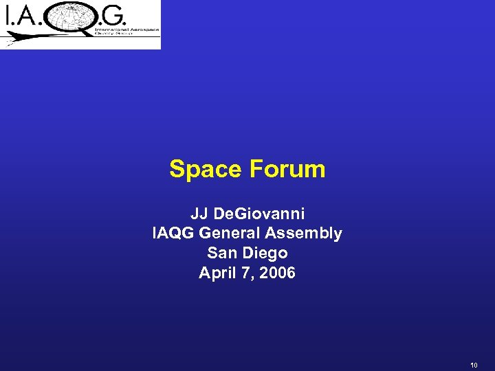 Space Forum JJ De. Giovanni IAQG General Assembly San Diego April 7, 2006 10