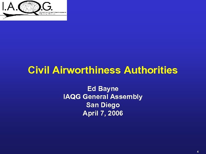 Civil Airworthiness Authorities Ed Bayne IAQG General Assembly San Diego April 7, 2006 4