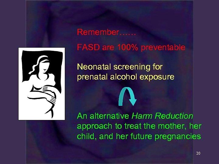 Remember…… FASD are 100% preventable Neonatal screening for prenatal alcohol exposure An alternative Harm