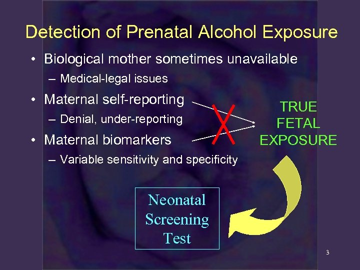 Detection of Prenatal Alcohol Exposure • Biological mother sometimes unavailable – Medical-legal issues •