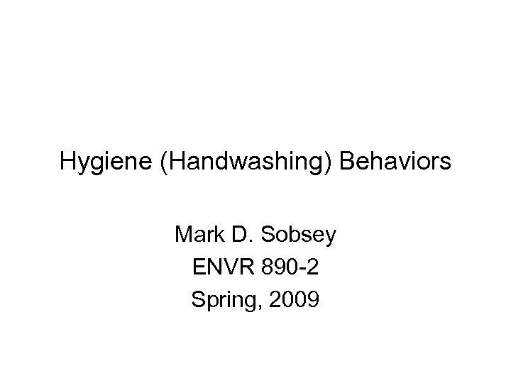 Hygiene (Handwashing) Behaviors Mark D. Sobsey ENVR 890 -2 Spring, 2009