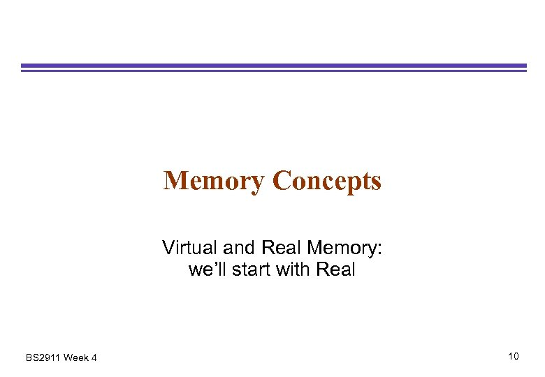 Memory Concepts Virtual and Real Memory: we'll start with Real BS 2911 Week 4