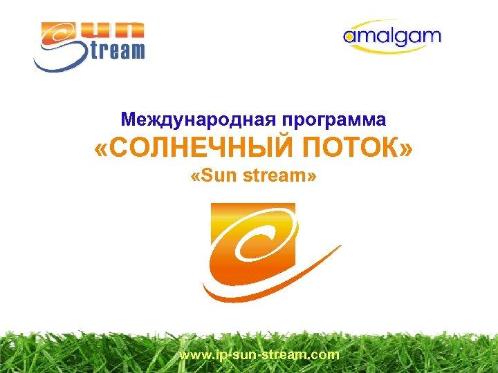 Международная программа «СОЛНЕЧНЫЙ ПОТОК» «Sun stream» www. ip-sun-stream. com