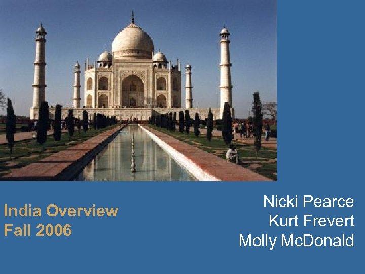 India Overview Fall 2006 Nicki Pearce Kurt Frevert Molly Mc. Donald