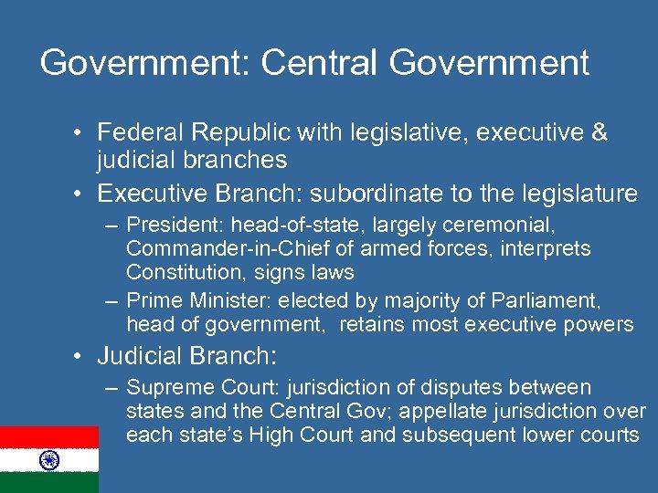 Government: Central Government • Federal Republic with legislative, executive & judicial branches • Executive