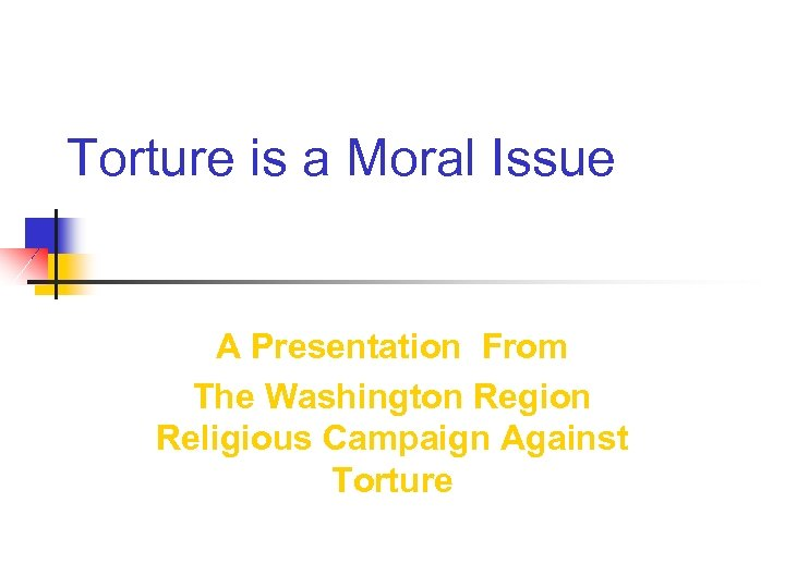 Torture is a Moral Issue A Presentation From The Washington Region Religious Campaign Against